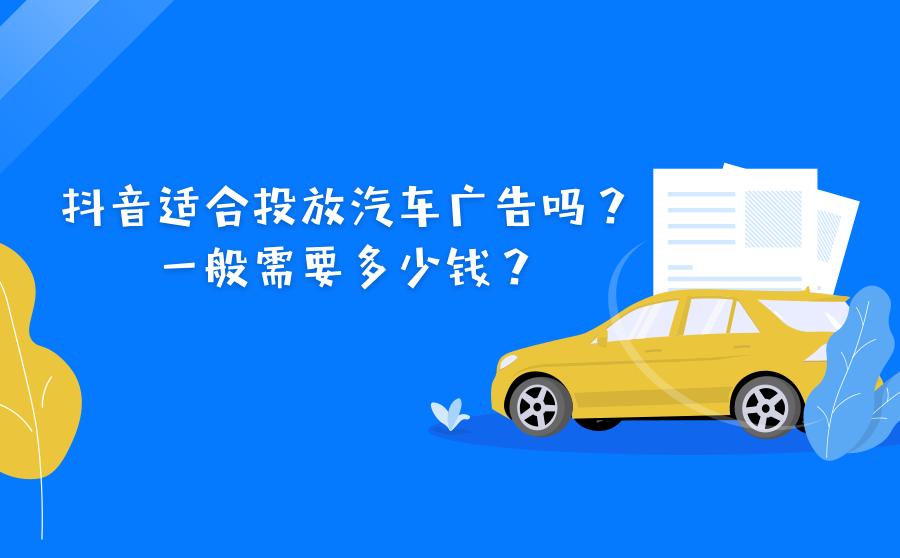 <b>抖音适合投放汽车广告吗?一般需要多少钱?</b>